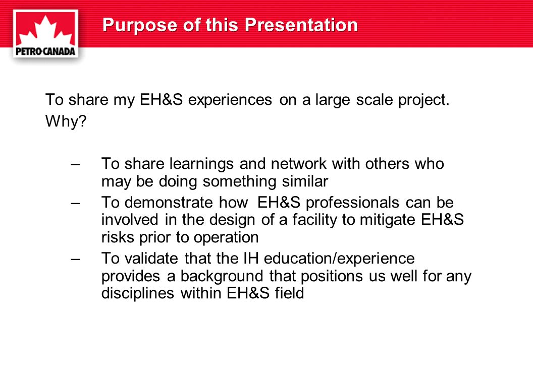 Purpose of this Presentation To share my EH&S experiences on a large scale project.