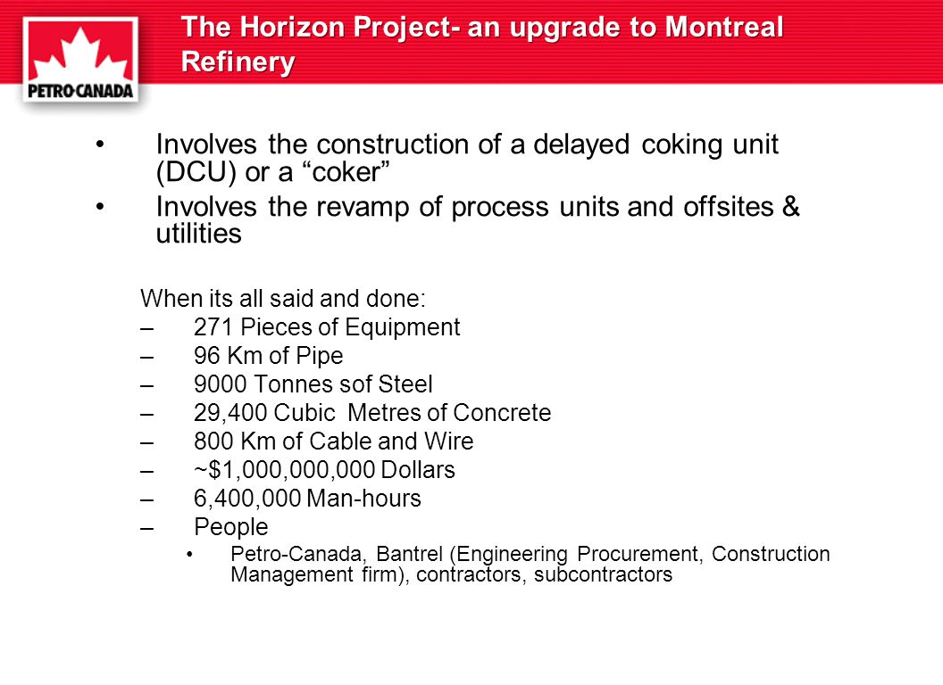 The Horizon Project- an upgrade to Montreal Refinery Involves the construction of a delayed coking unit (DCU) or a coker Involves the revamp of process units and offsites & utilities When its all said and done: –271 Pieces of Equipment –96 Km of Pipe –9000 Tonnes sof Steel –29,400 Cubic Metres of Concrete –800 Km of Cable and Wire –~$1,000,000,000 Dollars –6,400,000 Man-hours –People Petro-Canada, Bantrel (Engineering Procurement, Construction Management firm), contractors, subcontractors