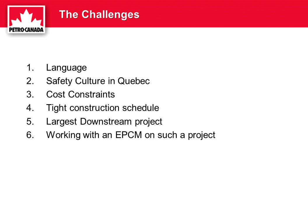 The Challenges 1.Language 2.Safety Culture in Quebec 3.Cost Constraints 4.Tight construction schedule 5.Largest Downstream project 6.Working with an EPCM on such a project