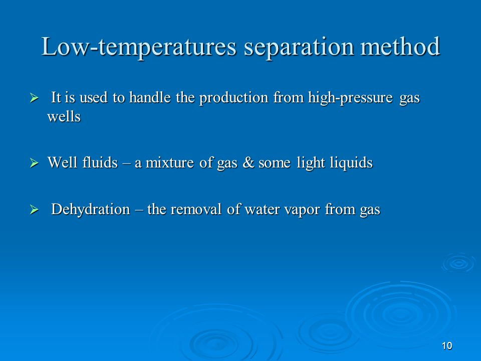 10 Low-temperatures separation method  It is used to handle the production from high-pressure gas wells  Well fluids – a mixture of gas & some light liquids  Dehydration – the removal of water vapor from gas