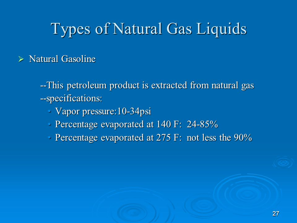 27 Types of Natural Gas Liquids  Natural Gasoline --This petroleum product is extracted from natural gas --This petroleum product is extracted from natural gas --specifications: --specifications: Vapor pressure:10-34psiVapor pressure:10-34psi Percentage evaporated at 140 F: 24-85%Percentage evaporated at 140 F: 24-85% Percentage evaporated at 275 F: not less the 90%Percentage evaporated at 275 F: not less the 90%