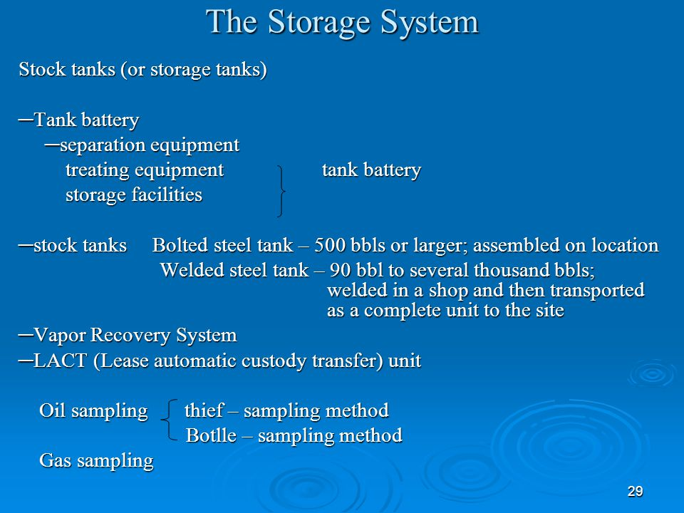 29 The Storage System Stock tanks (or storage tanks) ─Tank battery ─separation equipment ─separation equipment treating equipment tank battery treating equipment tank battery storage facilities storage facilities ─stock tanks Bolted steel tank – 500 bbls or larger; assembled on location Welded steel tank – 90 bbl to several thousand bbls; welded in a shop and then transported as a complete unit to the site Welded steel tank – 90 bbl to several thousand bbls; welded in a shop and then transported as a complete unit to the site ─Vapor Recovery System ─LACT (Lease automatic custody transfer) unit Oil sampling thief – sampling method Oil sampling thief – sampling method Botlle – sampling method Botlle – sampling method Gas sampling Gas sampling