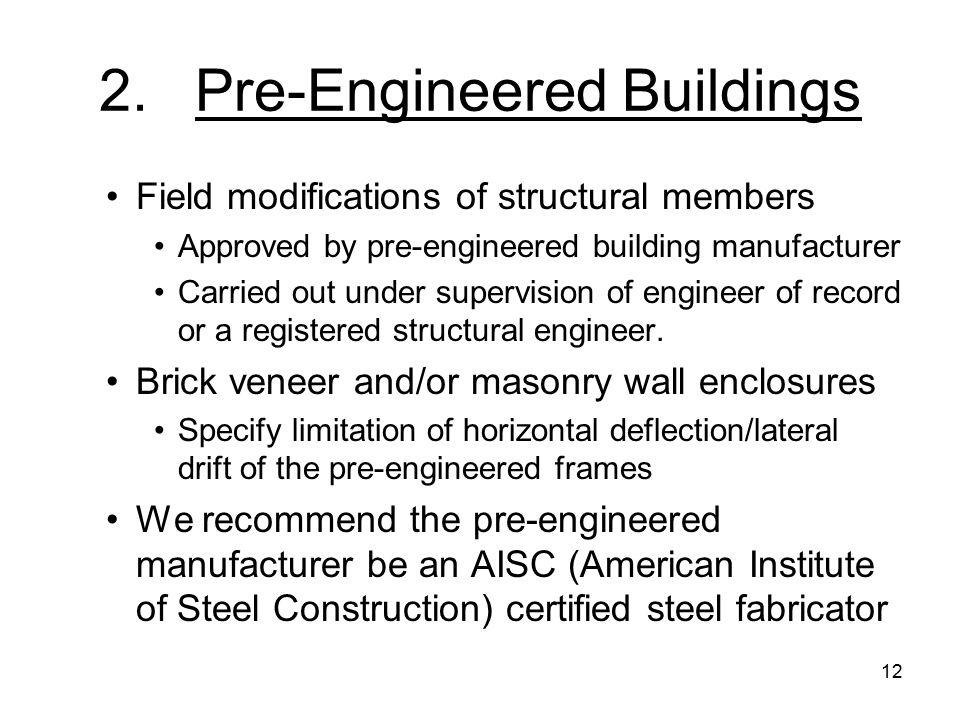 12 2.Pre-Engineered Buildings Field modifications of structural members Approved by pre-engineered building manufacturer Carried out under supervision of engineer of record or a registered structural engineer.