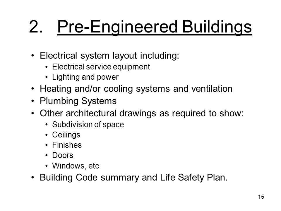 15 2.Pre-Engineered Buildings Electrical system layout including: Electrical service equipment Lighting and power Heating and/or cooling systems and ventilation Plumbing Systems Other architectural drawings as required to show: Subdivision of space Ceilings Finishes Doors Windows, etc Building Code summary and Life Safety Plan.