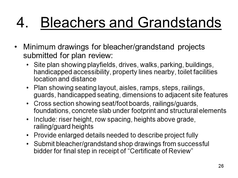 26 4.Bleachers and Grandstands Minimum drawings for bleacher/grandstand projects submitted for plan review: Site plan showing playfields, drives, walks, parking, buildings, handicapped accessibility, property lines nearby, toilet facilities location and distance Plan showing seating layout, aisles, ramps, steps, railings, guards, handicapped seating, dimensions to adjacent site features Cross section showing seat/foot boards, railings/guards, foundations, concrete slab under footprint and structural elements Include: riser height, row spacing, heights above grade, railing/guard heights Provide enlarged details needed to describe project fully Submit bleacher/grandstand shop drawings from successful bidder for final step in receipt of Certificate of Review