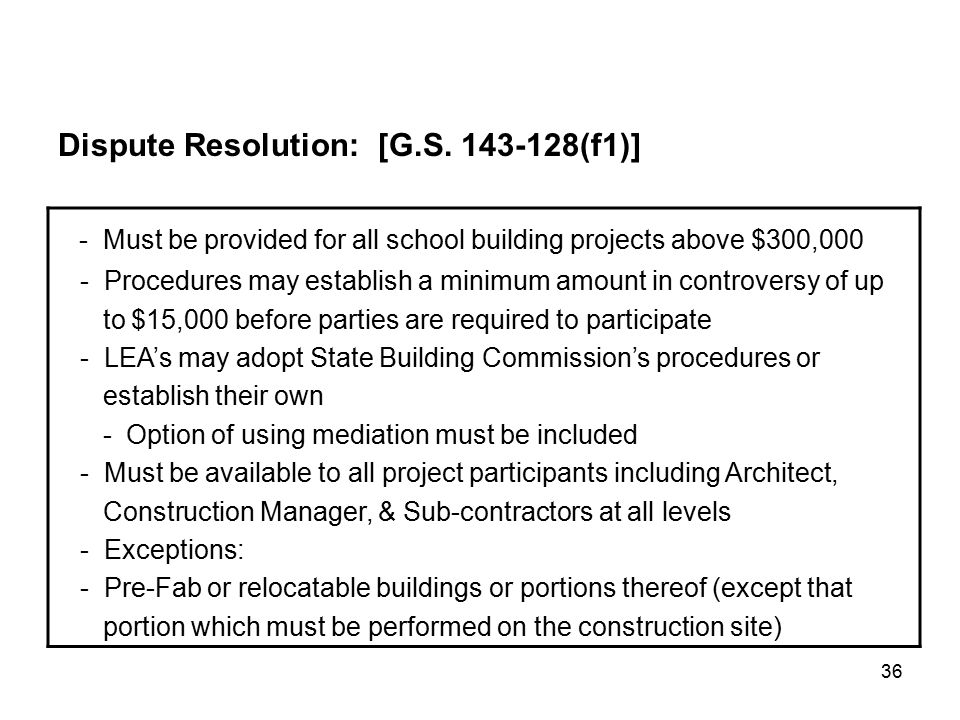 36 - Must be provided for all school building projects above $300,000 - Procedures may establish a minimum amount in controversy of up to $15,000 before parties are required to participate - LEA's may adopt State Building Commission's procedures or establish their own - Option of using mediation must be included - Must be available to all project participants including Architect, Construction Manager, & Sub-contractors at all levels - Exceptions: - Pre-Fab or relocatable buildings or portions thereof (except that portion which must be performed on the construction site) Dispute Resolution: [G.S.