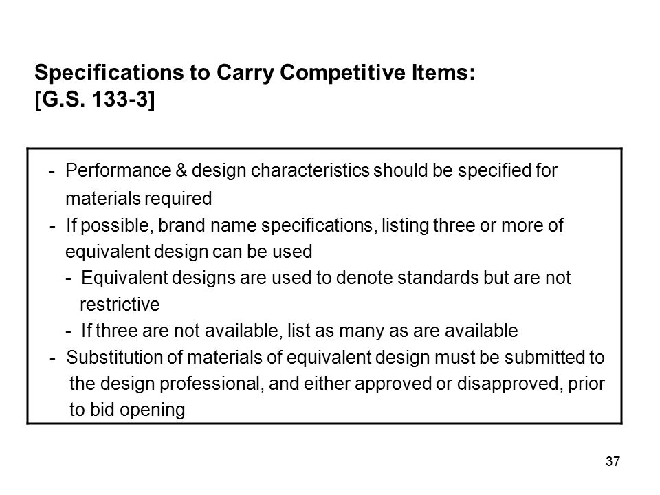 37 - Performance & design characteristics should be specified for materials required - If possible, brand name specifications, listing three or more of equivalent design can be used - Equivalent designs are used to denote standards but are not restrictive - If three are not available, list as many as are available - Substitution of materials of equivalent design must be submitted to the design professional, and either approved or disapproved, prior to bid opening Specifications to Carry Competitive Items: [G.S.