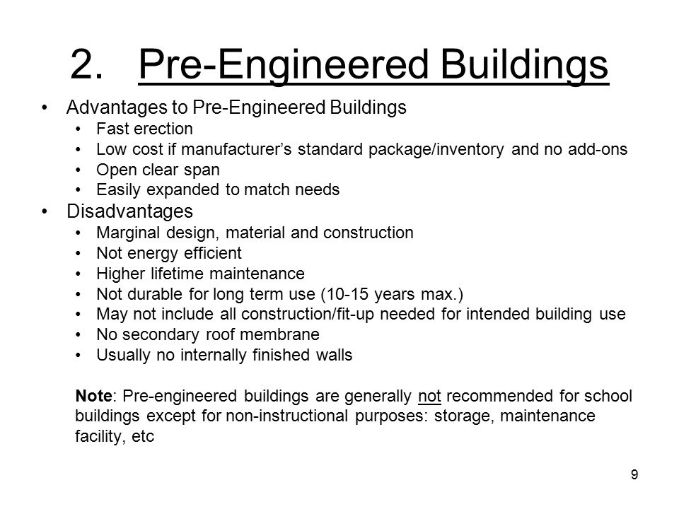 9 2.Pre-Engineered Buildings Advantages to Pre-Engineered Buildings Fast erection Low cost if manufacturer's standard package/inventory and no add-ons Open clear span Easily expanded to match needs Disadvantages Marginal design, material and construction Not energy efficient Higher lifetime maintenance Not durable for long term use (10-15 years max.) May not include all construction/fit-up needed for intended building use No secondary roof membrane Usually no internally finished walls Note: Pre-engineered buildings are generally not recommended for school buildings except for non-instructional purposes: storage, maintenance facility, etc