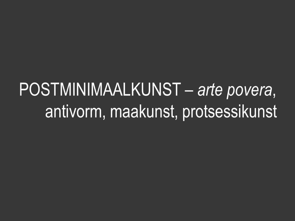 POSTMINIMAALKUNST – arte povera, antivorm, maakunst, protsessikunst
