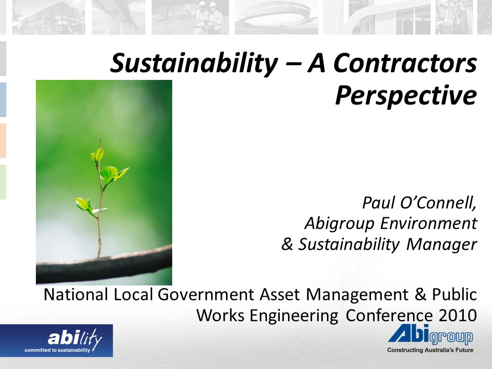 Sustainability – A Contractors Perspective Paul O'Connell, Abigroup Environment & Sustainability Manager National Local Government Asset Management & Public Works Engineering Conference 2010