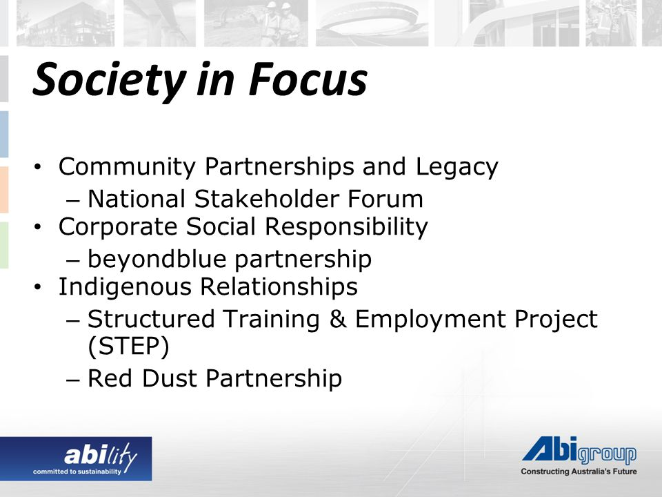 Community Partnerships and Legacy – National Stakeholder Forum Corporate Social Responsibility – beyondblue partnership Indigenous Relationships – Structured Training & Employment Project (STEP) – Red Dust Partnership Society in Focus
