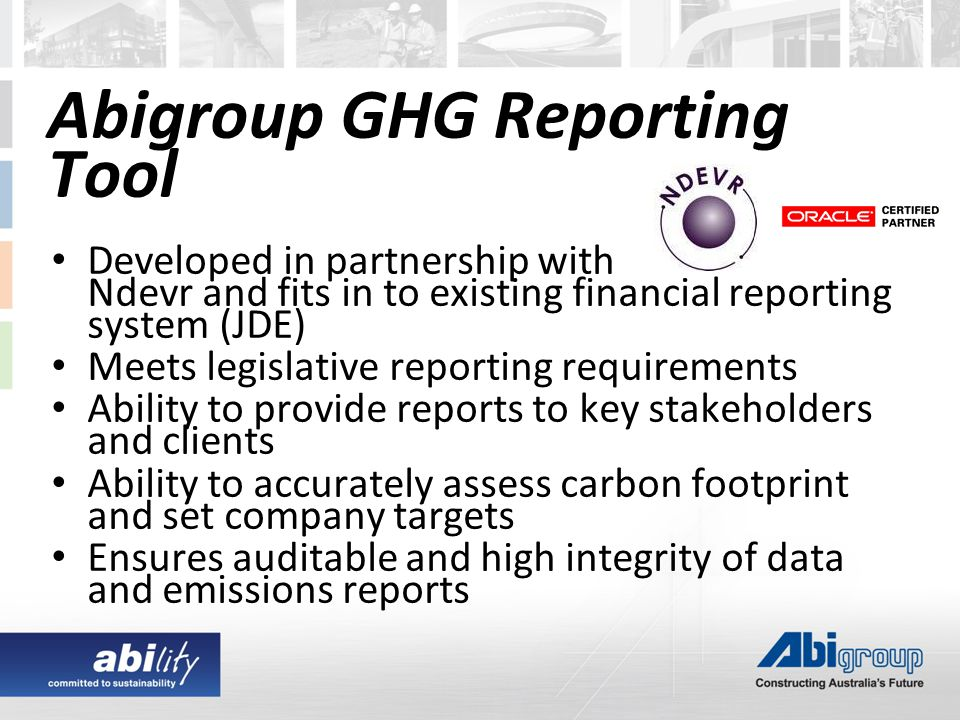 Developed in partnership with Ndevr and fits in to existing financial reporting system (JDE) Meets legislative reporting requirements Ability to provide reports to key stakeholders and clients Ability to accurately assess carbon footprint and set company targets Ensures auditable and high integrity of data and emissions reports Abigroup GHG Reporting Tool