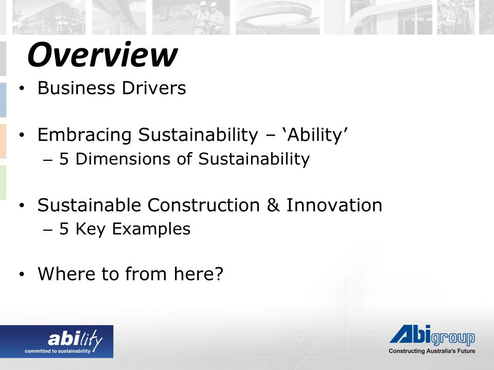 Overview Business Drivers Embracing Sustainability – 'Ability' – 5 Dimensions of Sustainability Sustainable Construction & Innovation – 5 Key Examples Where to from here