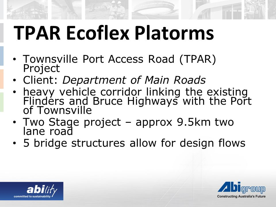 TPAR Ecoflex Platorms Townsville Port Access Road (TPAR) Project Client: Department of Main Roads heavy vehicle corridor linking the existing Flinders and Bruce Highways with the Port of Townsville Two Stage project – approx 9.5km two lane road 5 bridge structures allow for design flows