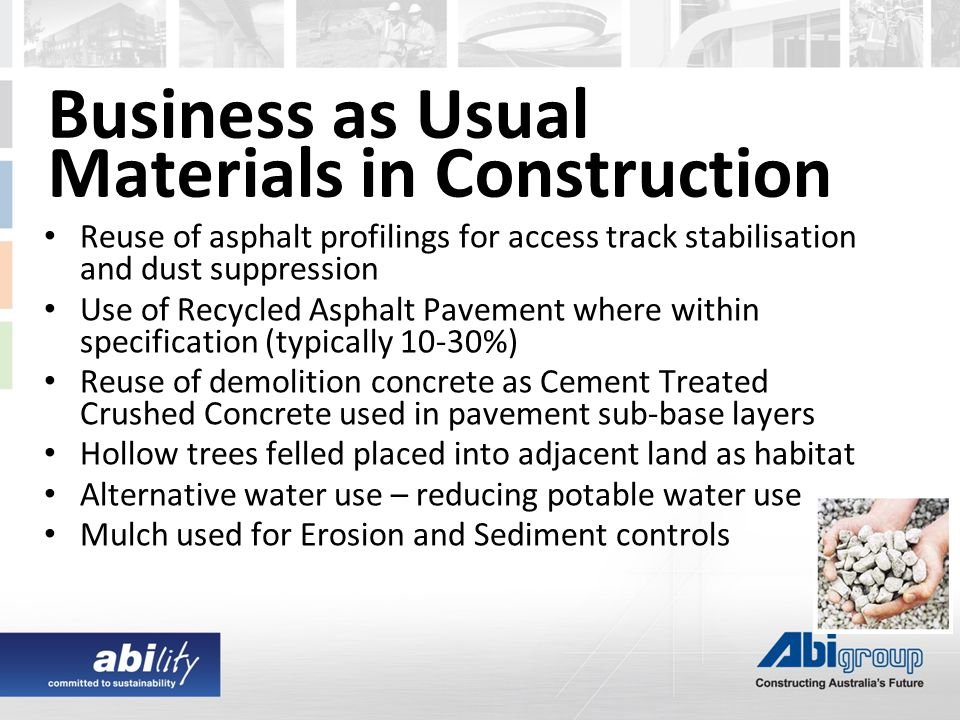 Business as Usual Materials in Construction Reuse of asphalt profilings for access track stabilisation and dust suppression Use of Recycled Asphalt Pavement where within specification (typically 10-30%) Reuse of demolition concrete as Cement Treated Crushed Concrete used in pavement sub-base layers Hollow trees felled placed into adjacent land as habitat Alternative water use – reducing potable water use Mulch used for Erosion and Sediment controls