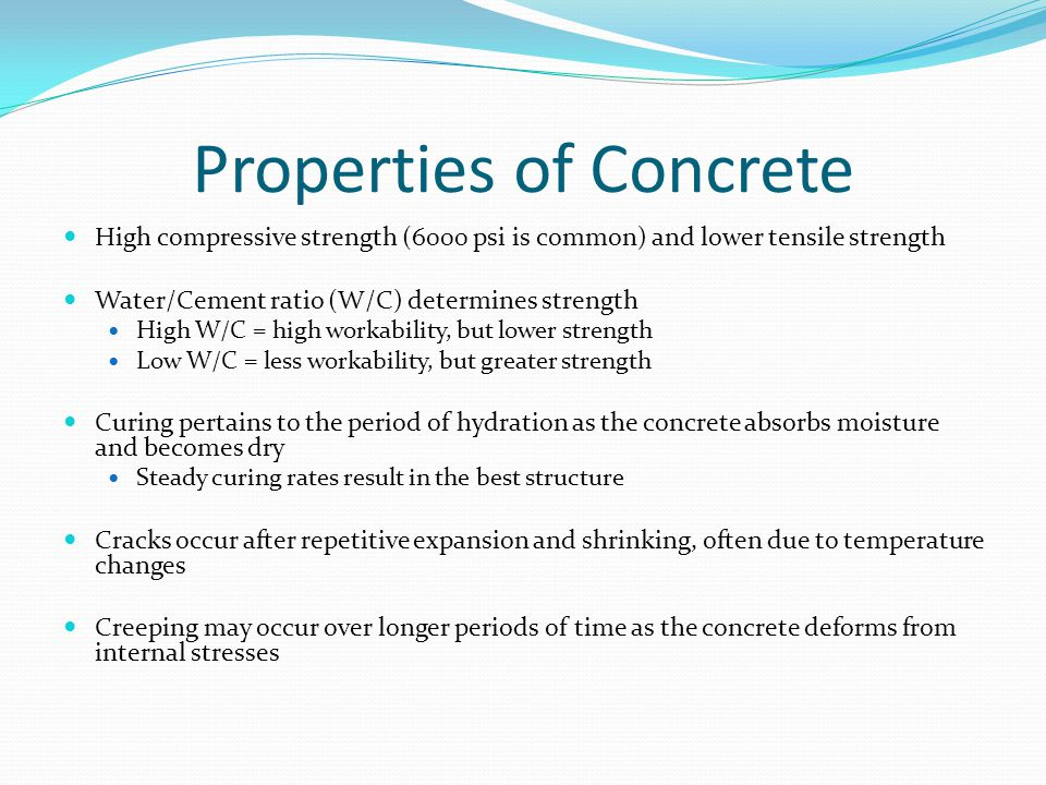 Properties of Concrete High compressive strength (6000 psi is common) and lower tensile strength Water/Cement ratio (W/C) determines strength High W/C = high workability, but lower strength Low W/C = less workability, but greater strength Curing pertains to the period of hydration as the concrete absorbs moisture and becomes dry Steady curing rates result in the best structure Cracks occur after repetitive expansion and shrinking, often due to temperature changes Creeping may occur over longer periods of time as the concrete deforms from internal stresses