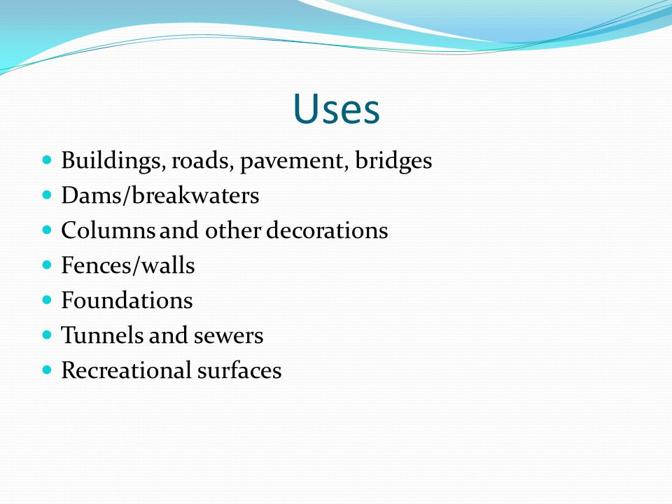 Uses Buildings, roads, pavement, bridges Dams/breakwaters Columns and other decorations Fences/walls Foundations Tunnels and sewers Recreational surfaces