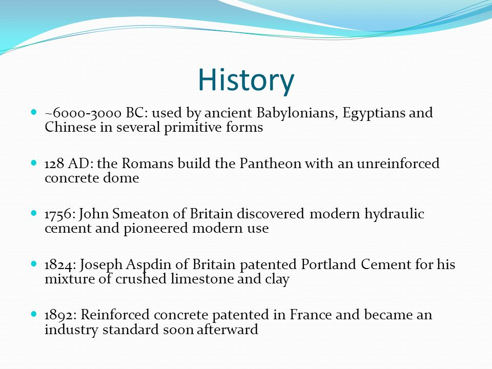 History ~6000-3000 BC: used by ancient Babylonians, Egyptians and Chinese in several primitive forms 128 AD: the Romans build the Pantheon with an unreinforced concrete dome 1756: John Smeaton of Britain discovered modern hydraulic cement and pioneered modern use 1824: Joseph Aspdin of Britain patented Portland Cement for his mixture of crushed limestone and clay 1892: Reinforced concrete patented in France and became an industry standard soon afterward