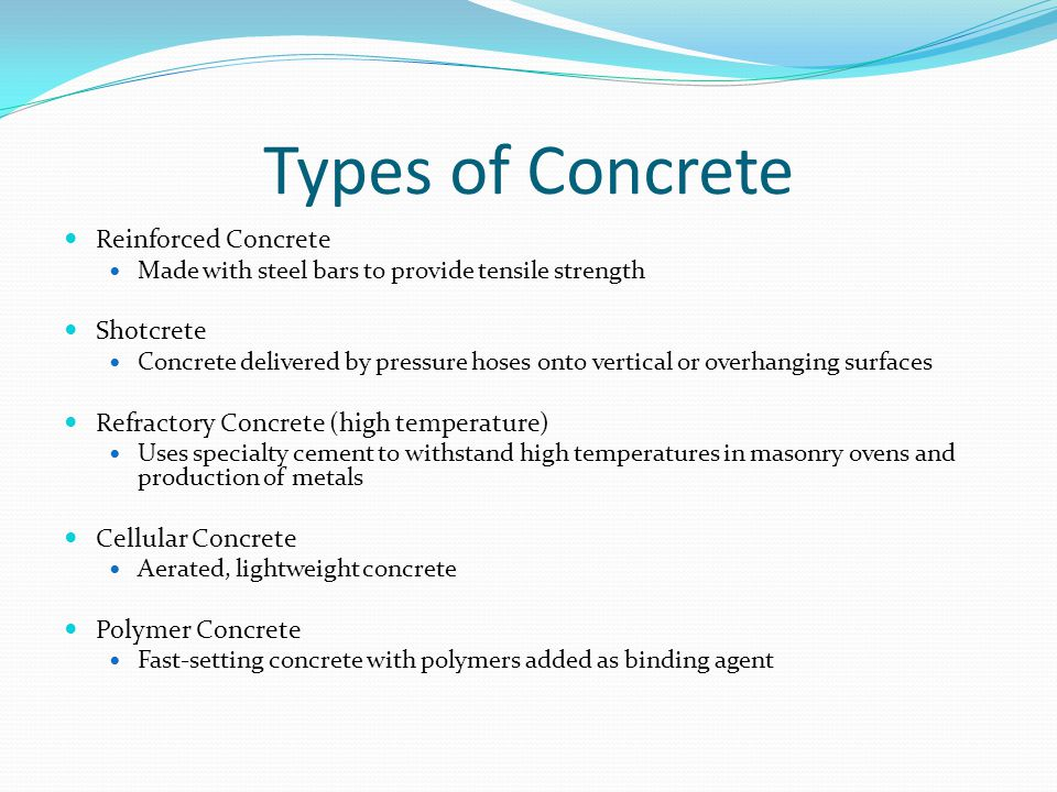 Types of Concrete Reinforced Concrete Made with steel bars to provide tensile strength Shotcrete Concrete delivered by pressure hoses onto vertical or overhanging surfaces Refractory Concrete (high temperature) Uses specialty cement to withstand high temperatures in masonry ovens and production of metals Cellular Concrete Aerated, lightweight concrete Polymer Concrete Fast-setting concrete with polymers added as binding agent