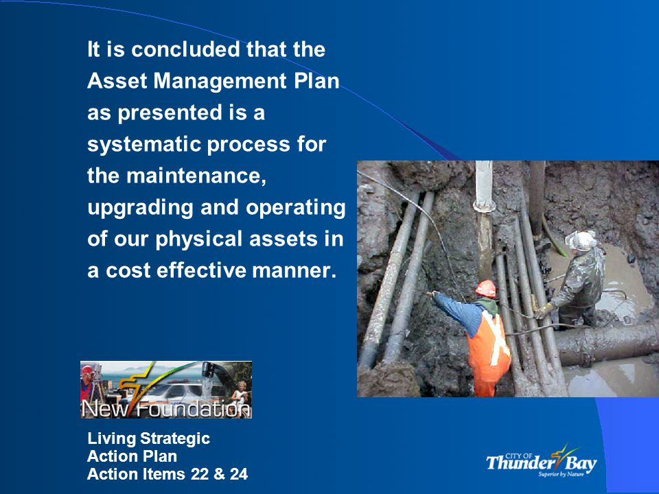 It is concluded that the Asset Management Plan as presented is a systematic process for the maintenance, upgrading and operating of our physical assets in a cost effective manner.