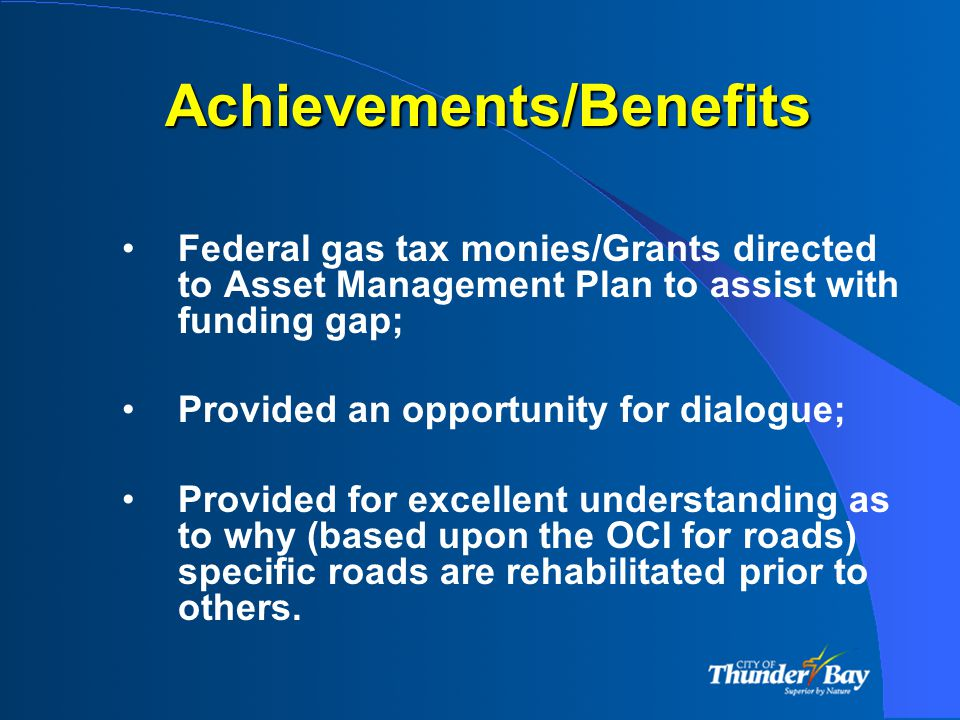 Achievements/Benefits Federal gas tax monies/Grants directed to Asset Management Plan to assist with funding gap; Provided an opportunity for dialogue; Provided for excellent understanding as to why (based upon the OCI for roads) specific roads are rehabilitated prior to others.