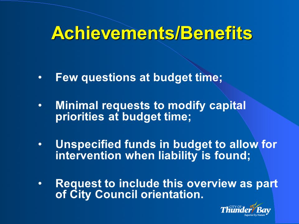 Achievements/Benefits Few questions at budget time; Minimal requests to modify capital priorities at budget time; Unspecified funds in budget to allow for intervention when liability is found; Request to include this overview as part of City Council orientation.
