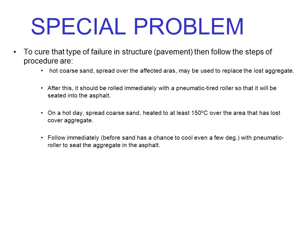 SPECIAL PROBLEM To cure that type of failure in structure (pavement) then follow the steps of procedure are: hot coarse sand, spread over the affected