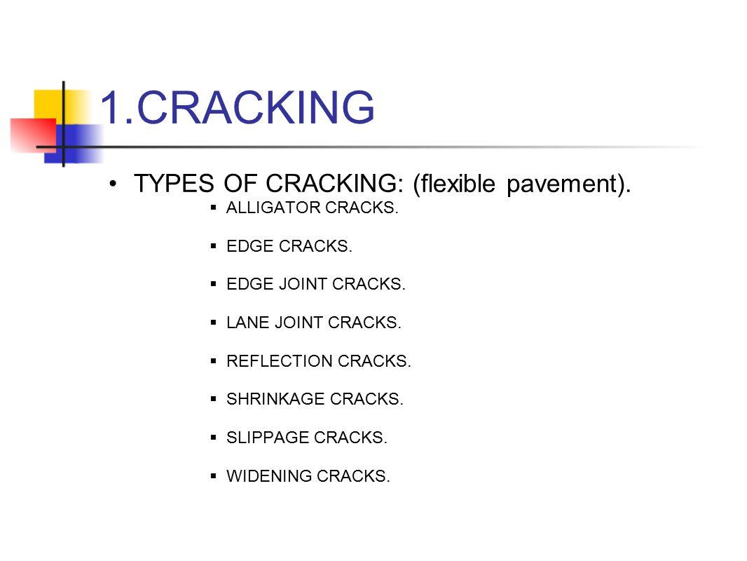 1.CRACKING TYPES OF CRACKING: (flexible pavement).  ALLIGATOR CRACKS.  EDGE CRACKS.  EDGE JOINT CRACKS.  LANE JOINT CRACKS.  REFLECTION CRACKS. 