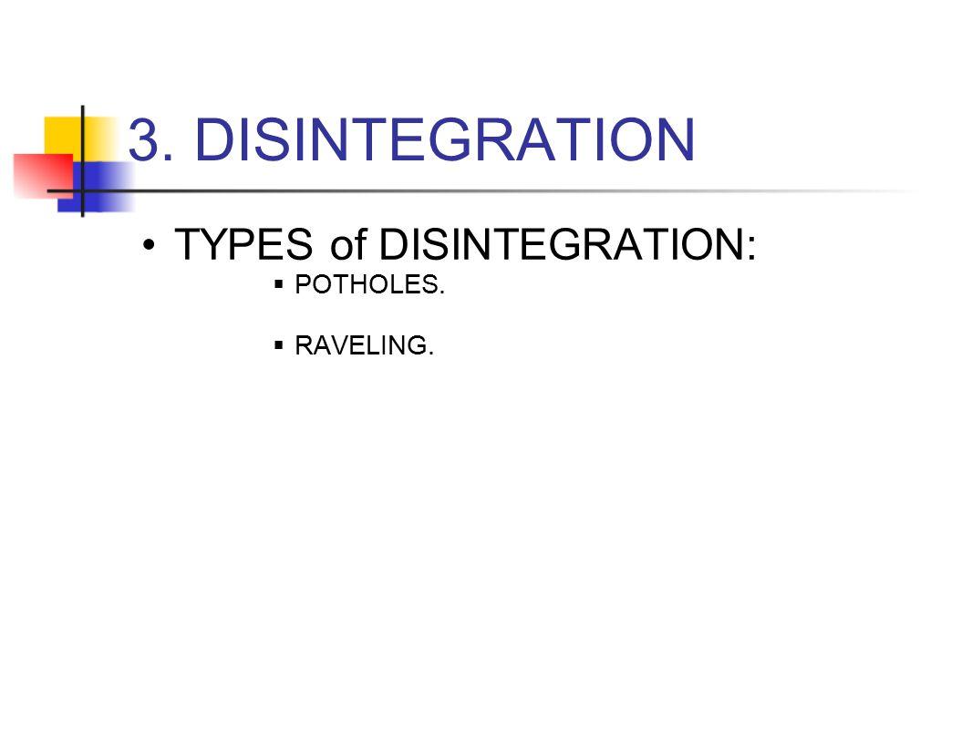 3. DISINTEGRATION TYPES of DISINTEGRATION:  POTHOLES.  RAVELING.
