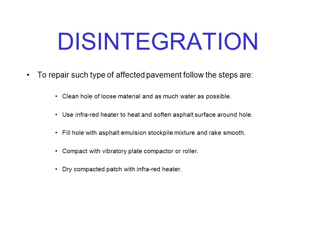 DISINTEGRATION To repair such type of affected pavement follow the steps are: Clean hole of loose material and as much water as possible. Use infra-re