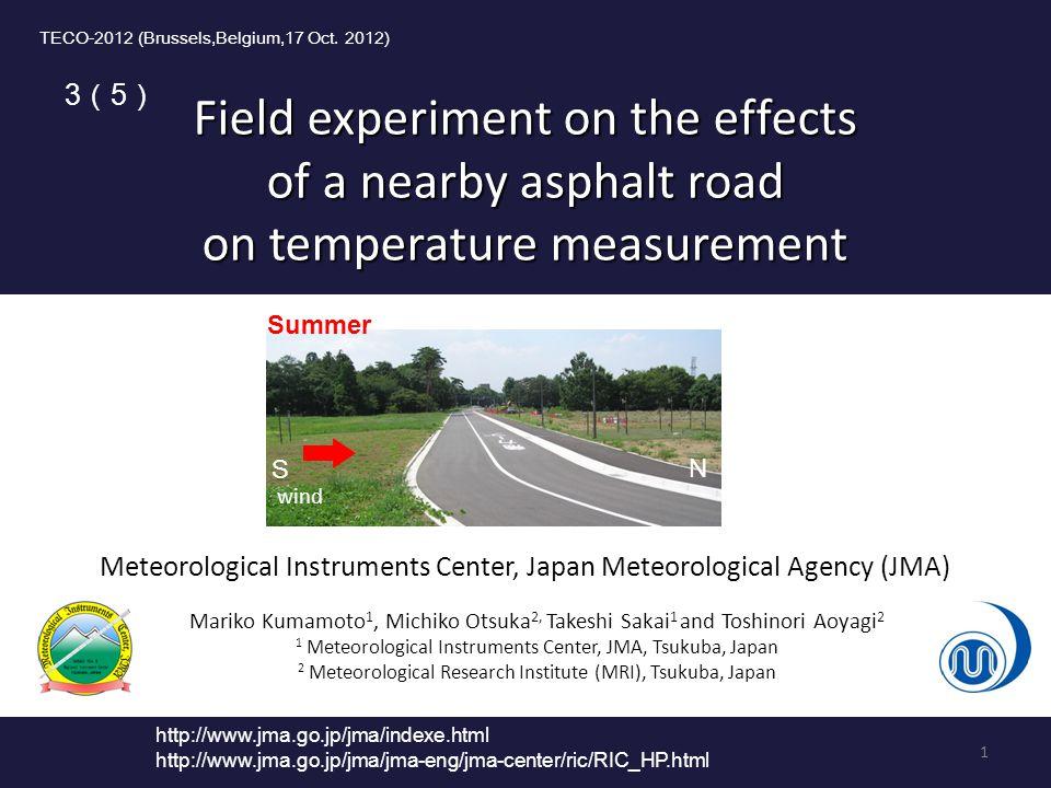 Field experiment on the effects of a nearby asphalt road on temperature measurement Mariko Kumamoto 1, Michiko Otsuka 2, Takeshi Sakai 1 and Toshinori Aoyagi 2 1 Meteorological Instruments Center, JMA, Tsukuba, Japan 2 Meteorological Research Institute (MRI), Tsukuba, Japan TECO-2012 (Brussels,Belgium,17 Oct.
