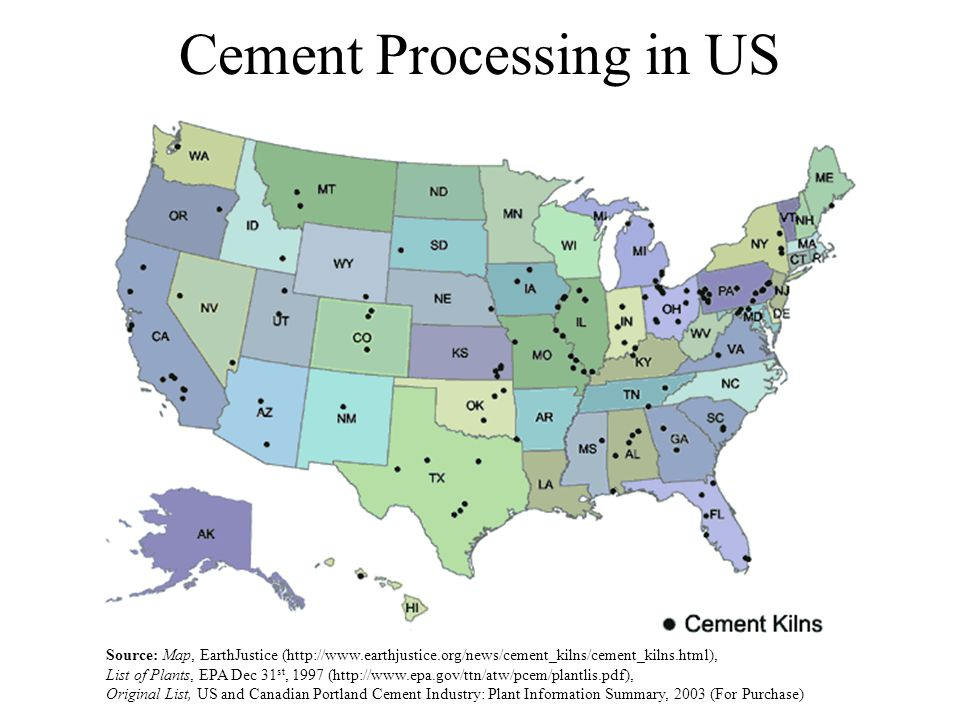 Cement Processing in US Source: Map, EarthJustice (http://www.earthjustice.org/news/cement_kilns/cement_kilns.html), List of Plants, EPA Dec 31 st, 1997 (http://www.epa.gov/ttn/atw/pcem/plantlis.pdf), Original List, US and Canadian Portland Cement Industry: Plant Information Summary, 2003 (For Purchase)