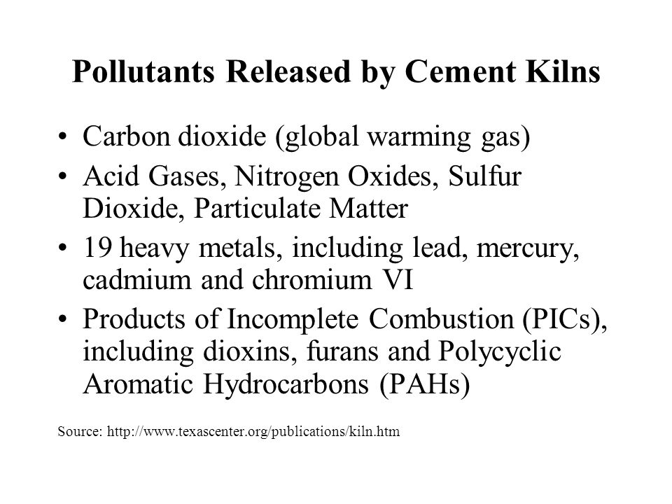 Pollutants Released by Cement Kilns Carbon dioxide (global warming gas) Acid Gases, Nitrogen Oxides, Sulfur Dioxide, Particulate Matter 19 heavy metals, including lead, mercury, cadmium and chromium VI Products of Incomplete Combustion (PICs), including dioxins, furans and Polycyclic Aromatic Hydrocarbons (PAHs) Source: http://www.texascenter.org/publications/kiln.htm