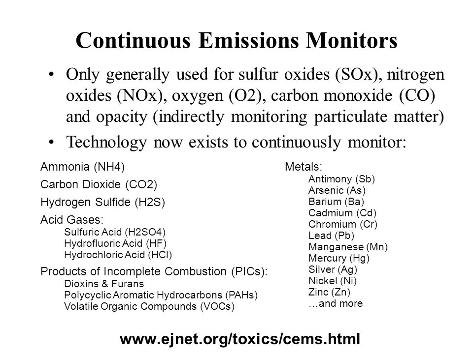 Continuous Emissions Monitors www.ejnet.org/toxics/cems.html Ammonia (NH4) Carbon Dioxide (CO2) Hydrogen Sulfide (H2S) Acid Gases: Sulfuric Acid (H2SO4) Hydrofluoric Acid (HF) Hydrochloric Acid (HCl) Products of Incomplete Combustion (PICs): Dioxins & Furans Polycyclic Aromatic Hydrocarbons (PAHs) Volatile Organic Compounds (VOCs) Metals: Antimony (Sb) Arsenic (As) Barium (Ba) Cadmium (Cd) Chromium (Cr) Lead (Pb) Manganese (Mn) Mercury (Hg) Silver (Ag) Nickel (Ni) Zinc (Zn) …and more Only generally used for sulfur oxides (SOx), nitrogen oxides (NOx), oxygen (O2), carbon monoxide (CO) and opacity (indirectly monitoring particulate matter) Technology now exists to continuously monitor: