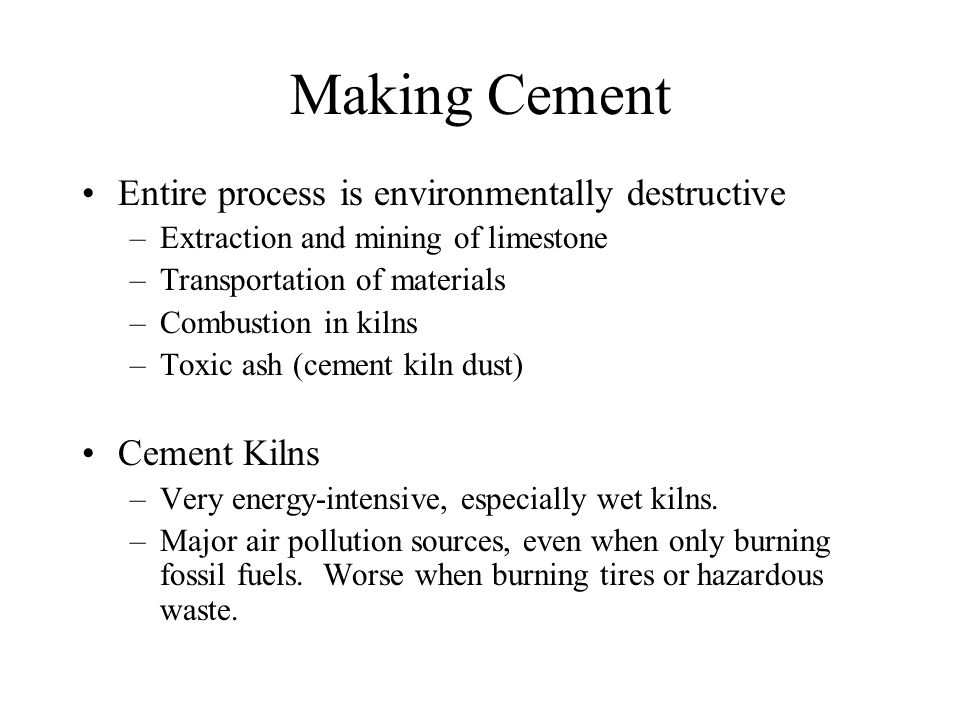 Making Cement Entire process is environmentally destructive –Extraction and mining of limestone –Transportation of materials –Combustion in kilns –Toxic ash (cement kiln dust) Cement Kilns –Very energy-intensive, especially wet kilns.