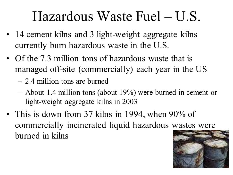 Hazardous Waste Fuel – U.S. 14 cement kilns and 3 light-weight aggregate kilns currently burn hazardous waste in the U.S. Of the 7.3 million tons of h
