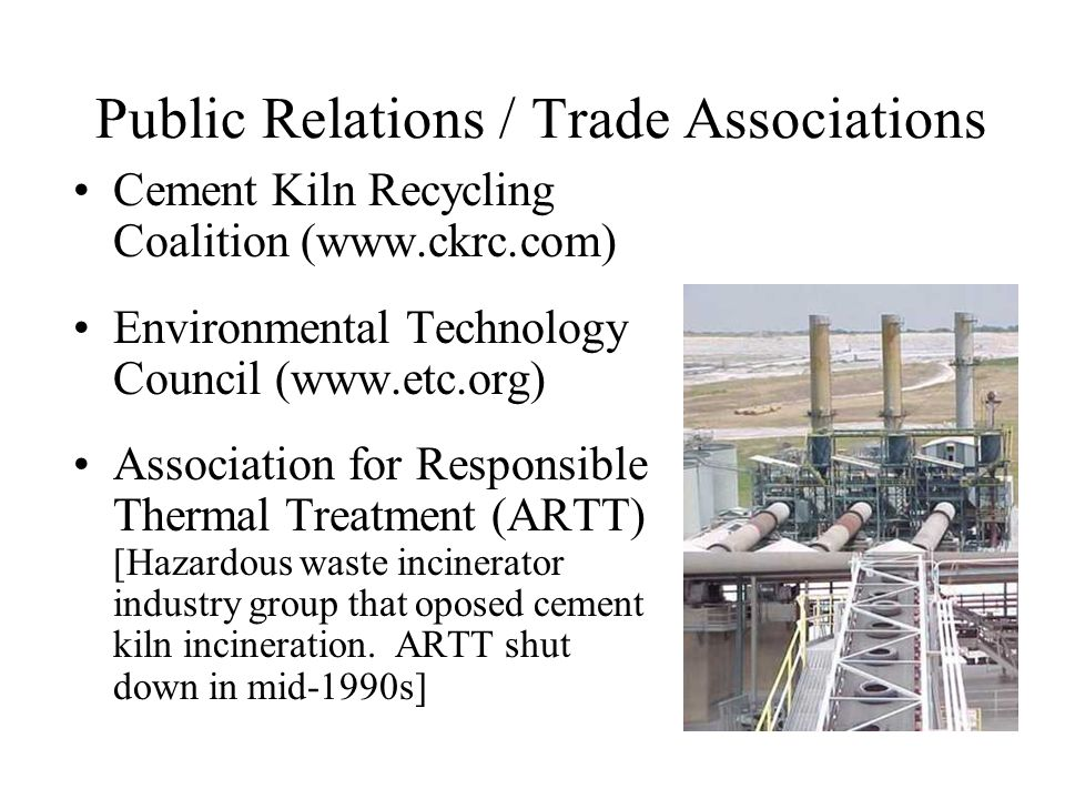 Public Relations / Trade Associations Cement Kiln Recycling Coalition (www.ckrc.com) Environmental Technology Council (www.etc.org) Association for Responsible Thermal Treatment (ARTT) [Hazardous waste incinerator industry group that oposed cement kiln incineration.