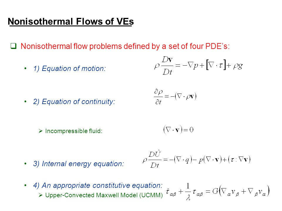 Nonisothermal Flows of VEs  Nonisothermal flow problems defined by a set of four PDE's: 1) Equation of motion: 2) Equation of continuity:  Incompressible fluid: 3) Internal energy equation: 4) An appropriate constitutive equation:  Upper-Convected Maxwell Model (UCMM)