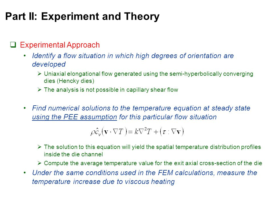 Part II: Experiment and Theory  Experimental Approach Identify a flow situation in which high degrees of orientation are developed  Uniaxial elongational flow generated using the semi-hyperbolically converging dies (Hencky dies)  The analysis is not possible in capillary shear flow Find numerical solutions to the temperature equation at steady state using the PEE assumption for this particular flow situation  The solution to this equation will yield the spatial temperature distribution profiles inside the die channel  Compute the average temperature value for the exit axial cross-section of the die Under the same conditions used in the FEM calculations, measure the temperature increase due to viscous heating