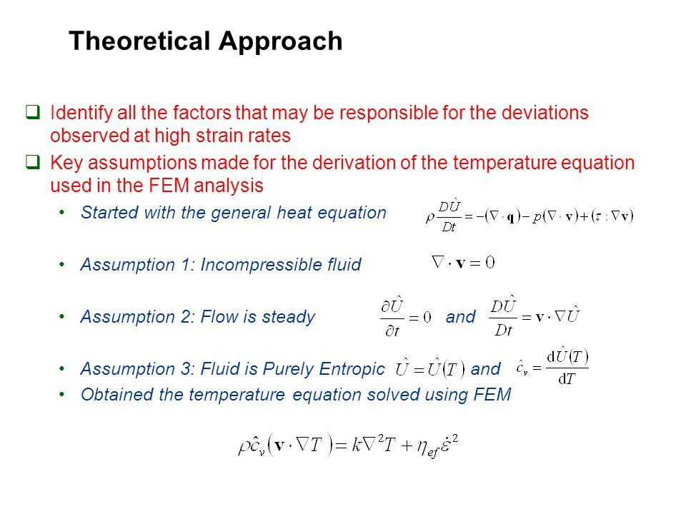 Theoretical Approach  Identify all the factors that may be responsible for the deviations observed at high strain rates  Key assumptions made for the derivation of the temperature equation used in the FEM analysis Started with the general heat equation Assumption 1: Incompressible fluid Assumption 2: Flow is steady and Assumption 3: Fluid is Purely Entropic and Obtained the temperature equation solved using FEM