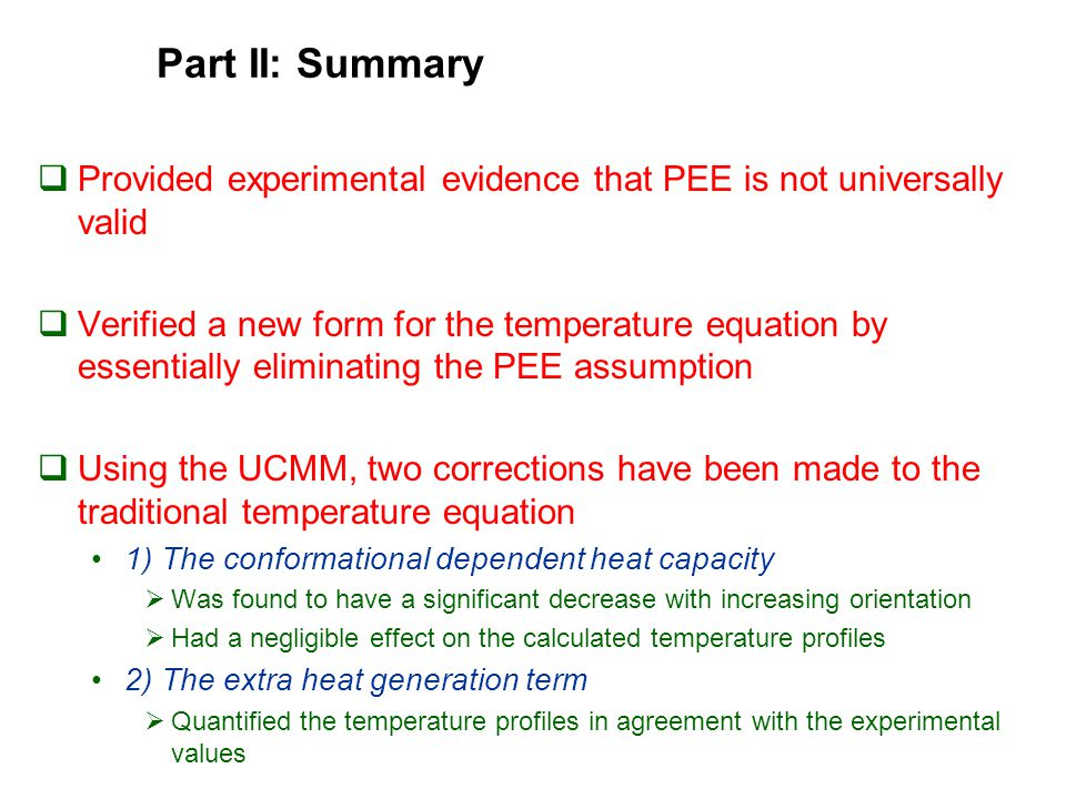 Part II: Summary  Provided experimental evidence that PEE is not universally valid  Verified a new form for the temperature equation by essentially eliminating the PEE assumption  Using the UCMM, two corrections have been made to the traditional temperature equation 1) The conformational dependent heat capacity  Was found to have a significant decrease with increasing orientation  Had a negligible effect on the calculated temperature profiles 2) The extra heat generation term  Quantified the temperature profiles in agreement with the experimental values