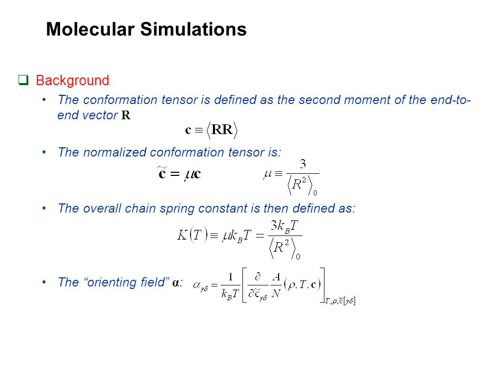 Molecular Simulations  Background The conformation tensor is defined as the second moment of the end-to- end vector R The normalized conformation tensor is: The overall chain spring constant is then defined as: The orienting field α :