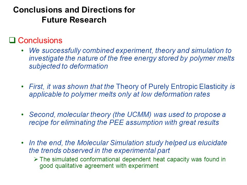 Conclusions and Directions for Future Research  Conclusions We successfully combined experiment, theory and simulation to investigate the nature of the free energy stored by polymer melts subjected to deformation First, it was shown that the Theory of Purely Entropic Elasticity is applicable to polymer melts only at low deformation rates Second, molecular theory (the UCMM) was used to propose a recipe for eliminating the PEE assumption with great results In the end, the Molecular Simulation study helped us elucidate the trends observed in the experimental part  The simulated conformational dependent heat capacity was found in good qualitative agreement with experiment