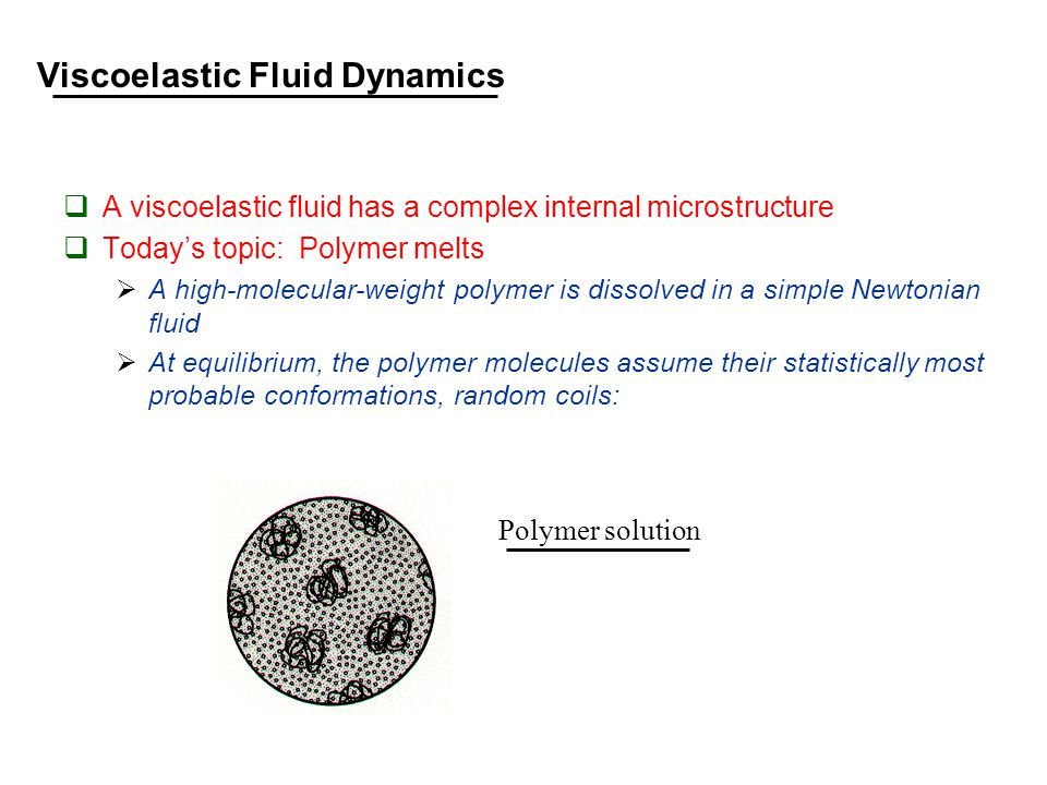 Viscoelastic Fluid Dynamics  A viscoelastic fluid has a complex internal microstructure  Today's topic: Polymer melts  A high-molecular-weight polymer is dissolved in a simple Newtonian fluid  At equilibrium, the polymer molecules assume their statistically most probable conformations, random coils: Polymer solution
