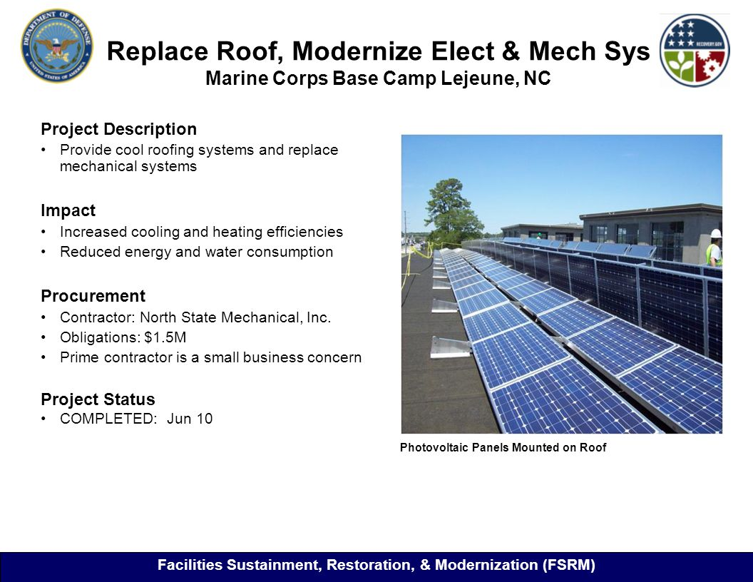 Replace Roof, Modernize Elect & Mech Sys Marine Corps Base Camp Lejeune, NC Project Description Provide cool roofing systems and replace mechanical systems Impact Increased cooling and heating efficiencies Reduced energy and water consumption Procurement Contractor: North State Mechanical, Inc.