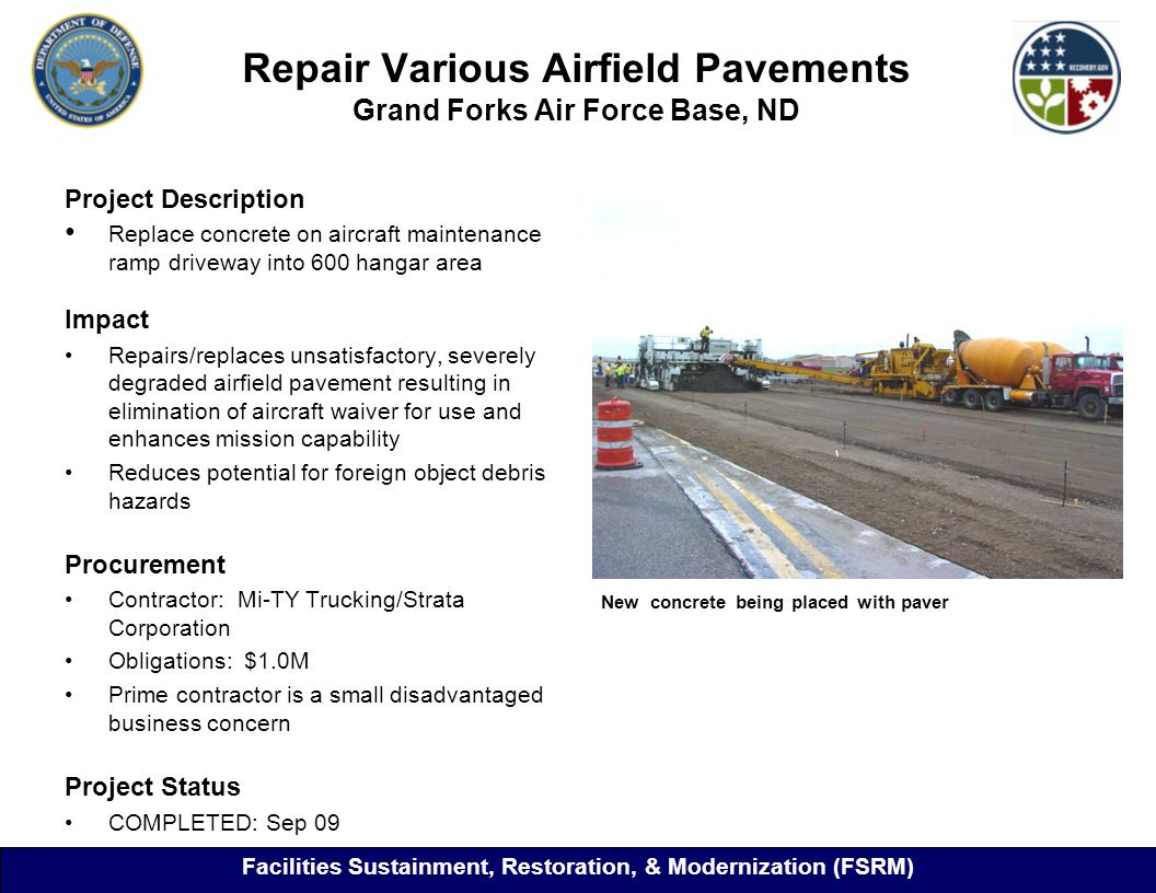 Repair Various Airfield Pavements Grand Forks Air Force Base, ND Project Description Replace concrete on aircraft maintenance ramp driveway into 600 hangar area Impact Repairs/replaces unsatisfactory, severely degraded airfield pavement resulting in elimination of aircraft waiver for use and enhances mission capability Reduces potential for foreign object debris hazards Procurement Contractor: Mi-TY Trucking/Strata Corporation Obligations: $1.0M Prime contractor is a small disadvantaged business concern Project Status COMPLETED: Sep 09 New concrete being placed with paver Facilities Sustainment, Restoration, & Modernization (FSRM)