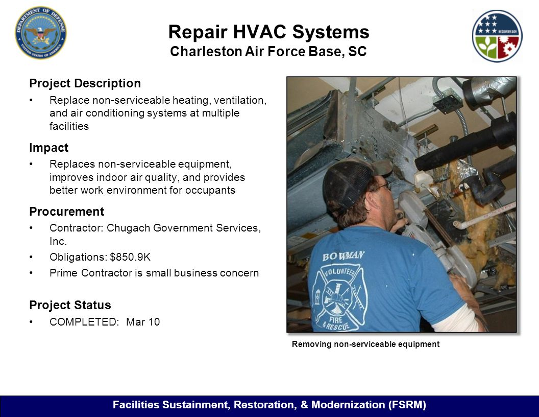 Repair HVAC Systems Charleston Air Force Base, SC 26 Project Description Replace non-serviceable heating, ventilation, and air conditioning systems at multiple facilities Impact Replaces non-serviceable equipment, improves indoor air quality, and provides better work environment for occupants Procurement Contractor: Chugach Government Services, Inc.