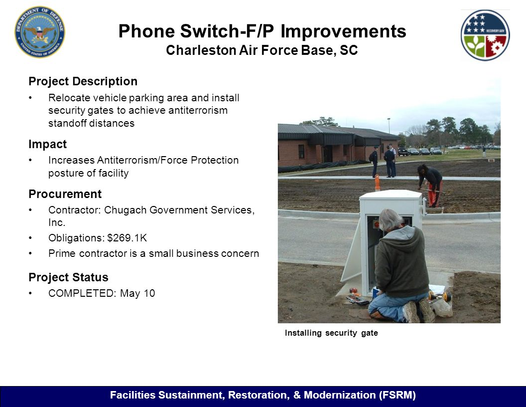 Phone Switch-F/P Improvements Charleston Air Force Base, SC 29 Project Description Relocate vehicle parking area and install security gates to achieve antiterrorism standoff distances Impact Increases Antiterrorism/Force Protection posture of facility Procurement Contractor: Chugach Government Services, Inc.