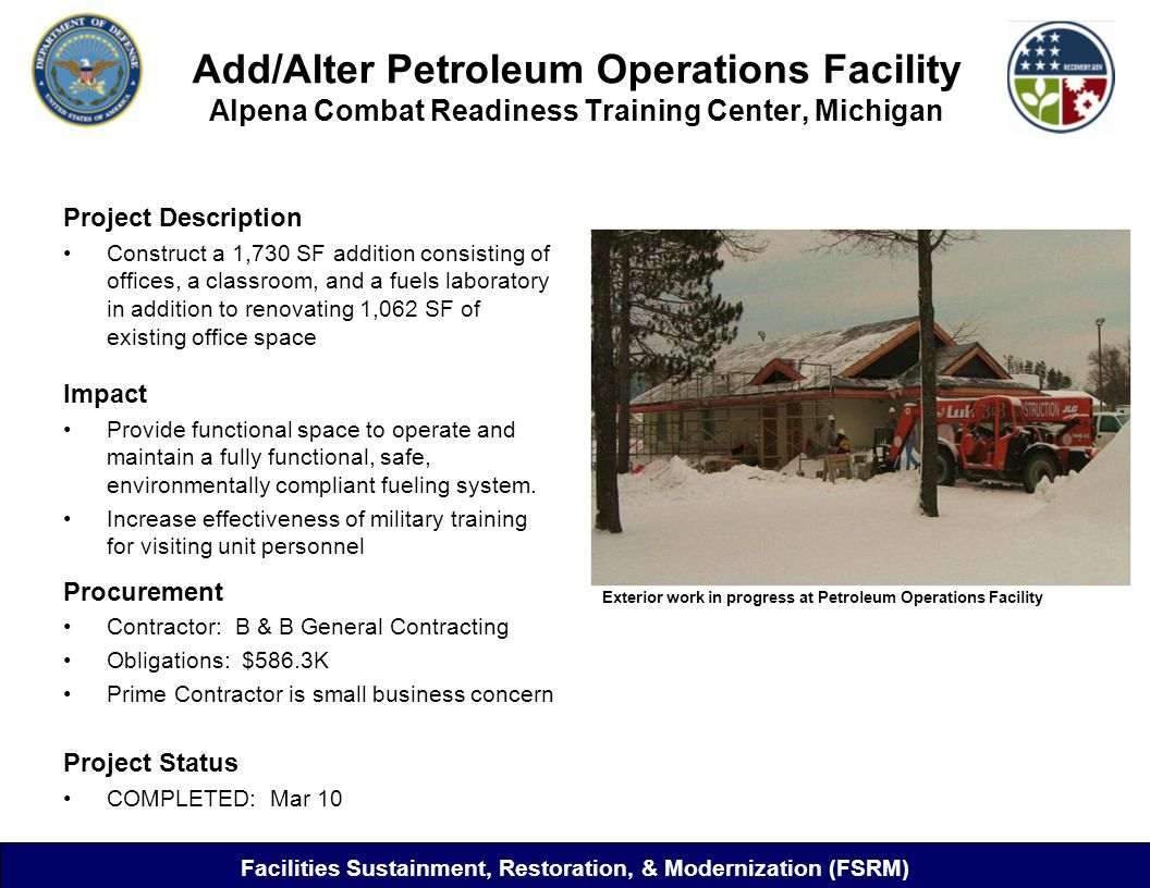 Add/Alter Petroleum Operations Facility Alpena Combat Readiness Training Center, Michigan Project Description Construct a 1,730 SF addition consisting of offices, a classroom, and a fuels laboratory in addition to renovating 1,062 SF of existing office space Impact Provide functional space to operate and maintain a fully functional, safe, environmentally compliant fueling system.