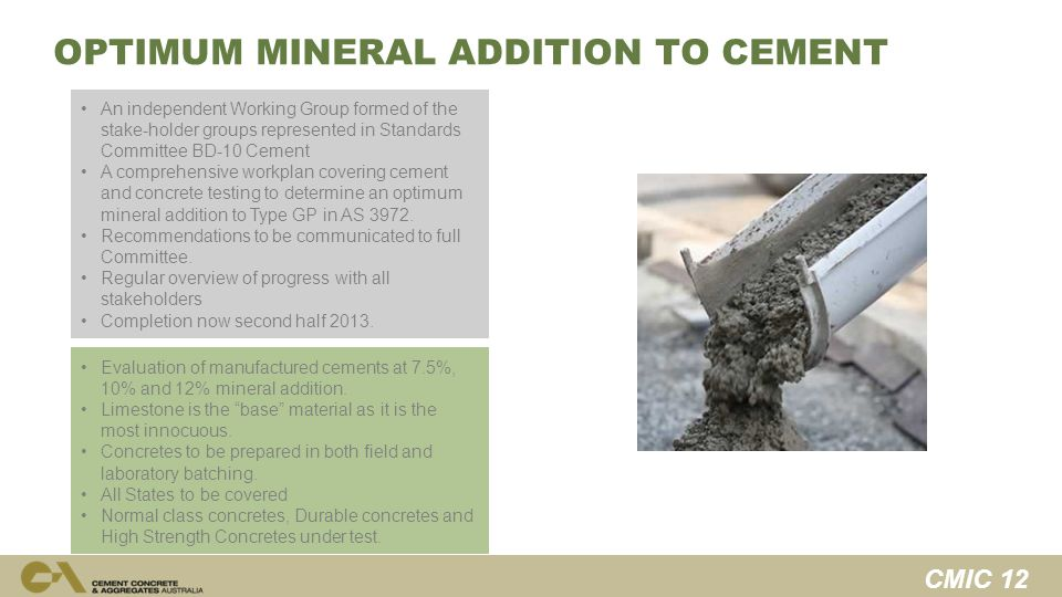 CMIC 12 OPTIMUM MINERAL ADDITION TO CEMENT An independent Working Group formed of the stake-holder groups represented in Standards Committee BD-10 Cement A comprehensive workplan covering cement and concrete testing to determine an optimum mineral addition to Type GP in AS 3972.